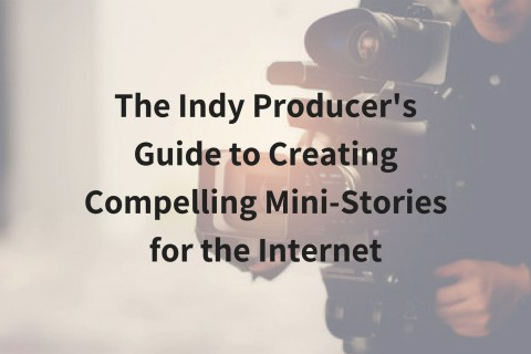 The Indy Producer's Guide to Creating Compelling Mini-Stories for the Internet