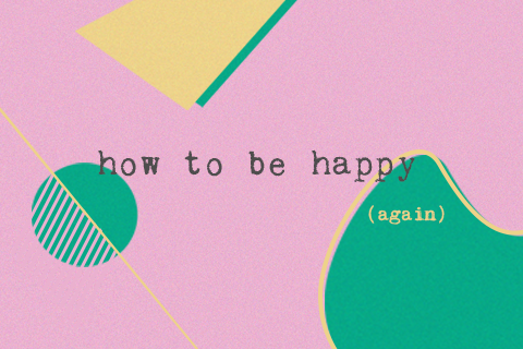 How To Be Happy (again)